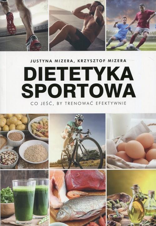 okładka Dietetyka sportowa Co jeść, by trenować efektywnie, Książka | Justyna Mizera, Krzysztof Mizera