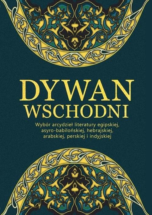 okładka Dywan wschodni Wybór arcydzieł literatury egipskiej, asyro-babilońskiej, hebrajskiej, arabskiej, perskiej i indyjskiej, Książka |