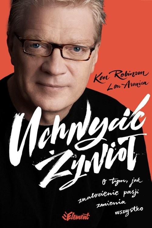 okładka Uchwycić Żywioł O tym, jak znalezienie pasji zmienia wszystkoksiążka      Ken  Robinson, Lou  Aronica