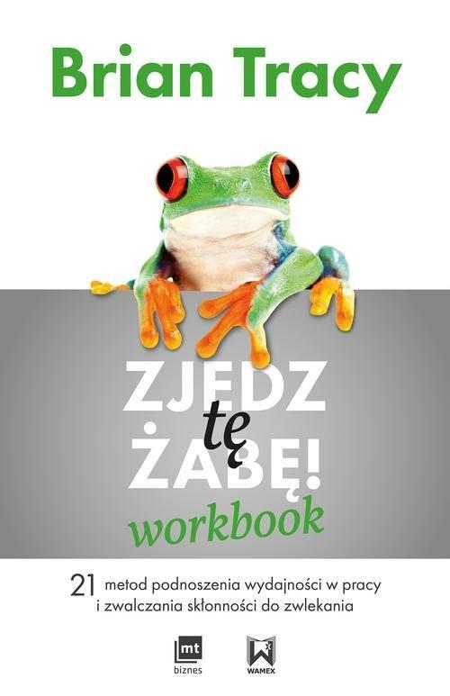 okładka Zjedz tę żabę Workbook 21 metod podnoszenia wydajności w pracy i zwalczania skłonności do zwlekania, Książka   Tracy Brian