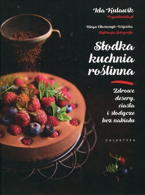 okładka Słodka kuchnia roślinna Zdrowe desery, ciasta i słodycze bez nabiału, Książka | Ida Kulawik, Kinga Błaszczyk-Wójcicka