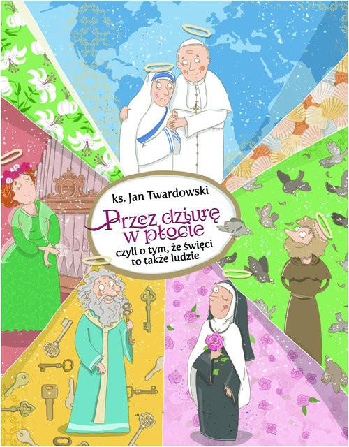okładka Przez dziurę w płocie czyli o tym, że święci to także ludzie, Książka   Jan Twardowski