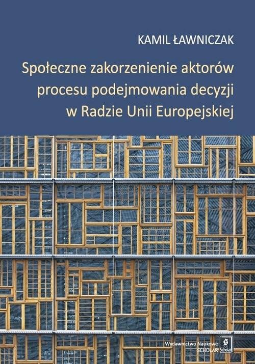 okładka Społeczne zakorzenienie aktorów procesu podejmowania decyzji w Radzie Unii Europejskiej, Książka   Ławniczak Kamil