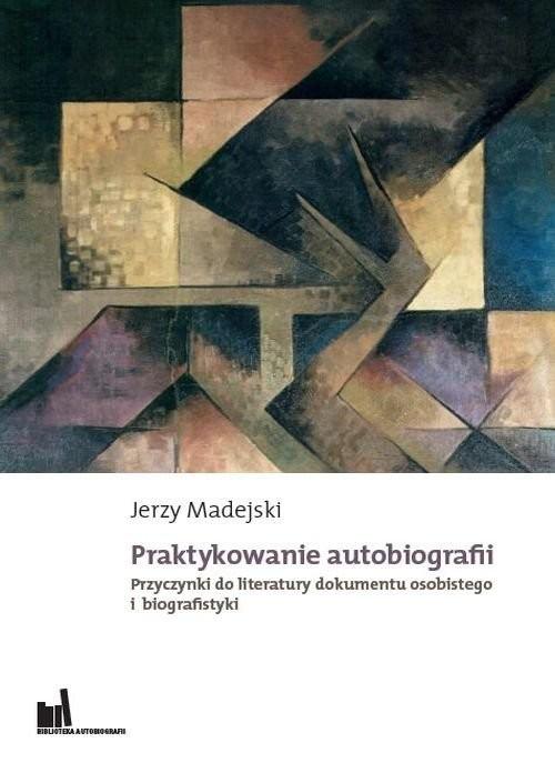 okładka Praktykowanie autobiografii Przyczynki do literatury dokumentu osobistego i biografistyki, Książka | Madejski Jerzy