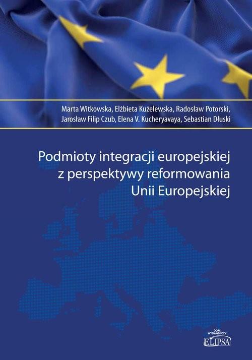 okładka Podmioty integracji europejskiej z perspektywy reformowania Unii Europejskiej, Książka | Witkowska Marta