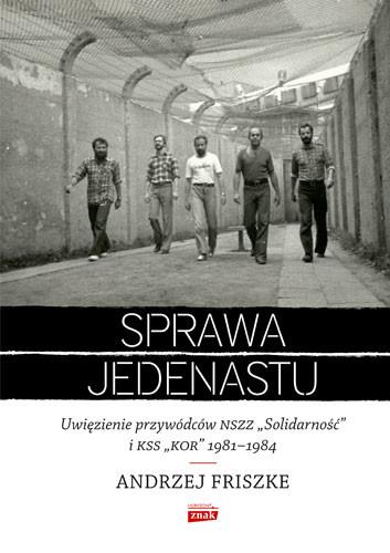 """okładka Sprawa jedenastu. Uwięzienie przywódców NSZZ """"Solidarność"""" i KSS """"KOR"""" 1981-1984, Książka   Andrzej Friszke"""