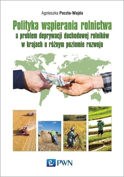 okładka Polityka wspierania rolnictwa a problem deprywacji dochodowej rolników w krajach o różnym poziomie rozwoju, Książka   Poczta-Wajda Agnieszka