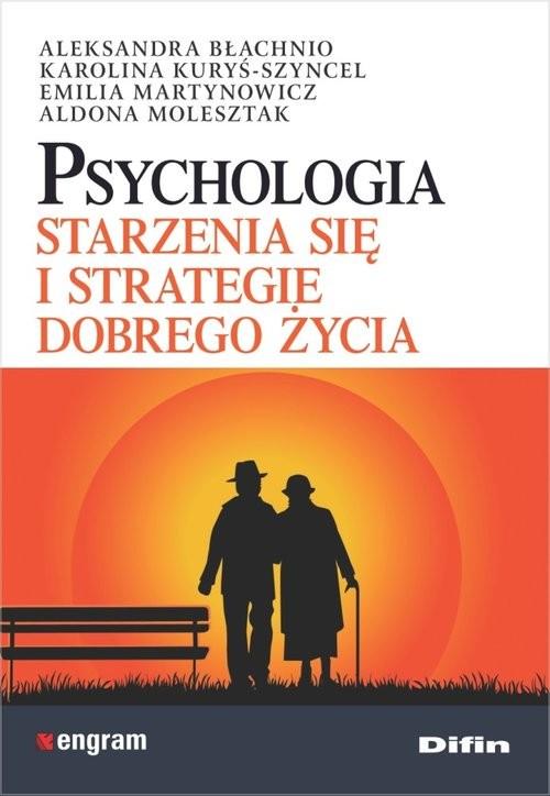 okładka Psychologia starzenia się i strategie dobrego życia, Książka | Aleksandra Błachnio, Karolina Kuryś-Szyncel, Praca Zbiorowa