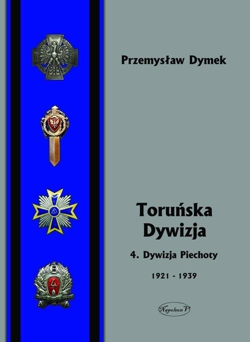 okładka Toruńska Dywizja 4. Dywizja Piechoty w latach 1921-1939, Książka | Dymek Przemysław