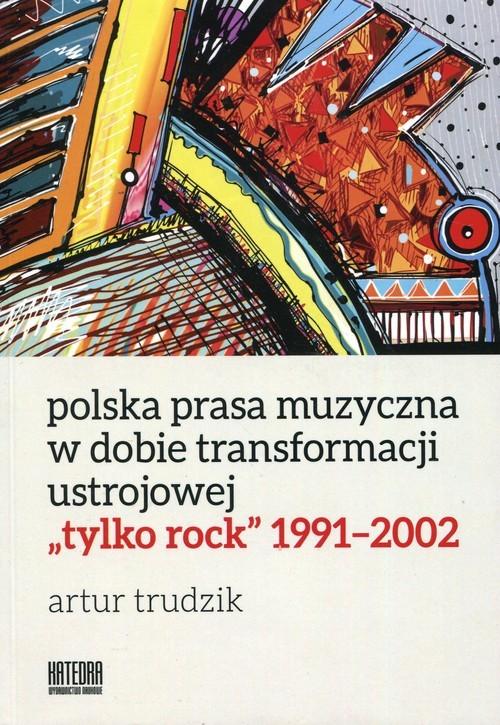 okładka Polska prasa muzyczna w dobie transformacji ustrojowej tylko rock 1991-2002książka      Trudzik Artur