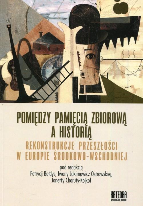 okładka Pomiędzy pamięcią zbiorową a historią Rekonstrukcje przeszłości w Europie Środkowo-Wschodniej, Książka |