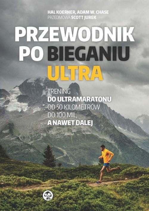 okładka Przewodnik po bieganiu ultra Trening do ultramaratonu od 50 kilometrów do 100 mil, a nawet dalej, Książka | Hal  Koerner, Adam W. Chase