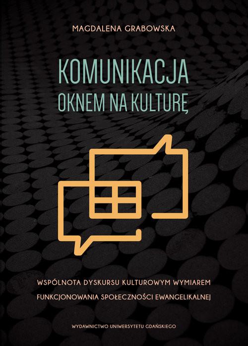 okładka Komunikacja oknem na kulturę Wspólnota dyskursu kulturowym wymiarem funkcjonowania społeczności ewangelikalnej, Książka | Grabowska Magdalena