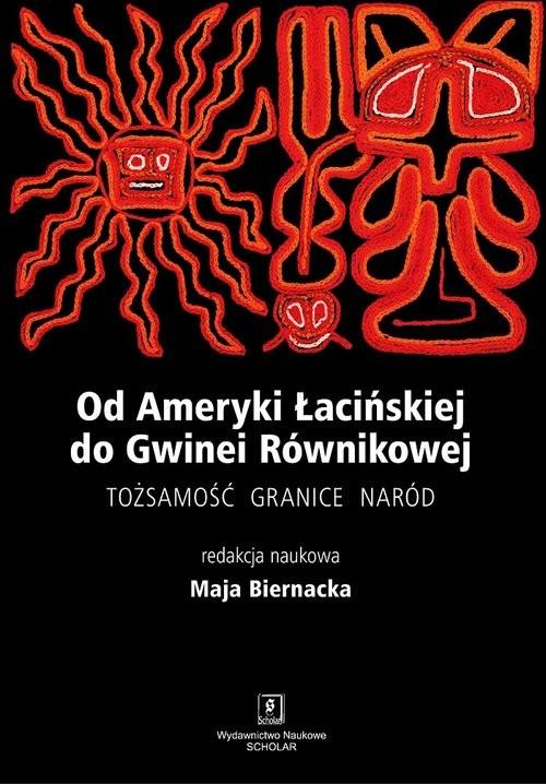 okładka Od Ameryki Łacińskiej do Gwinei Równikowej Tożsamośc, granice, naród, Książka | Biernacka Maja