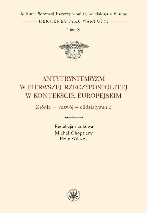 okładka Antytrynitaryzm w Pierwszej Rzeczypospolitej w kontekście europejskim Źródła – rozwój – oddziaływanie, Książka  