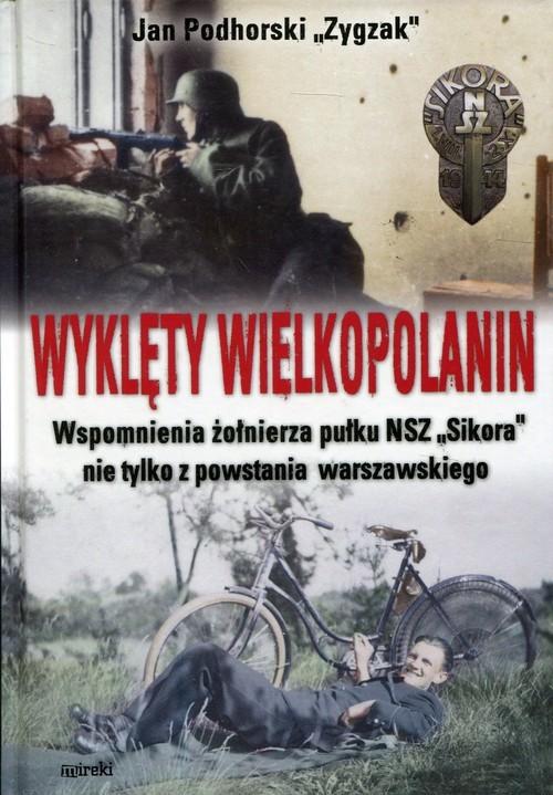 okładka Wyklęty Wielkopolanin Wspomnienia żołnierza pułku NSZ Sikora nie tylko z powstania warszawskiego, Książka | Jan Zygzak Podhorski
