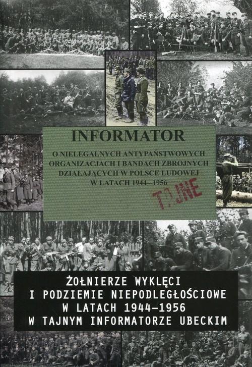 okładka Informator o nielegalnych antypaństwowych organizacjach i bandach zbrojnych działających w Polsce Ludowej w latach 1944-1956 Żołnierze wyklęci i podziemie niepodległościowe w latach 1944-1956 w tajnym informatorze ubeckim, Książka |