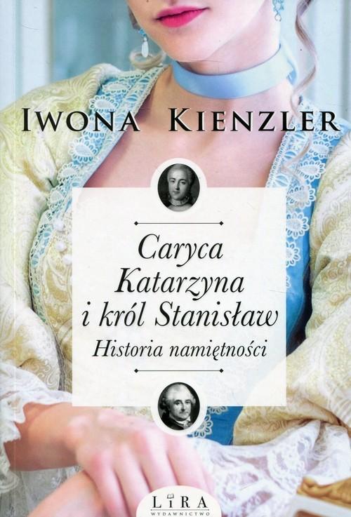 okładka Caryca Katarzyna i król Stanisław Historia namiętności, Książka   Kienzler Iwona