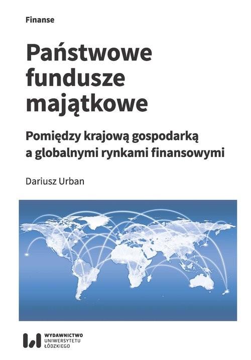 okładka Państwowe fundusze majątkowe Pomiędzy krajową gospodarką a globalnymi rynkami finansowymi, Książka | Urban Dariusz