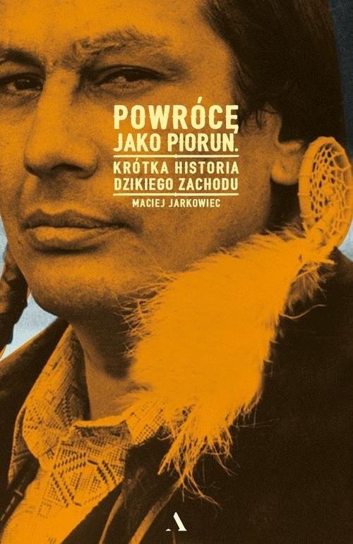 okładka Powrócę jako piorun Krótka historia Dzikiego Zachodu, Książka | Jarkowiec Maciej