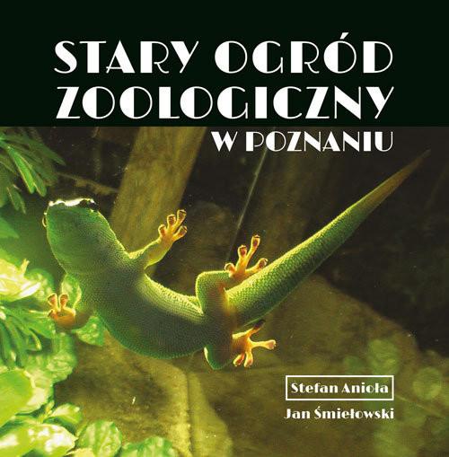 okładka Stary Ogród Zoologiczny w Poznaniu, Książka | Stefan Anioła, Jan Śmiełowski