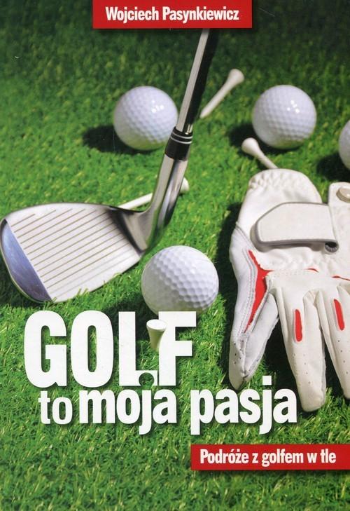 okładka Golf to moja pasja Podróże z golfem w tle, Książka   Pasynkiewicz Wojciech