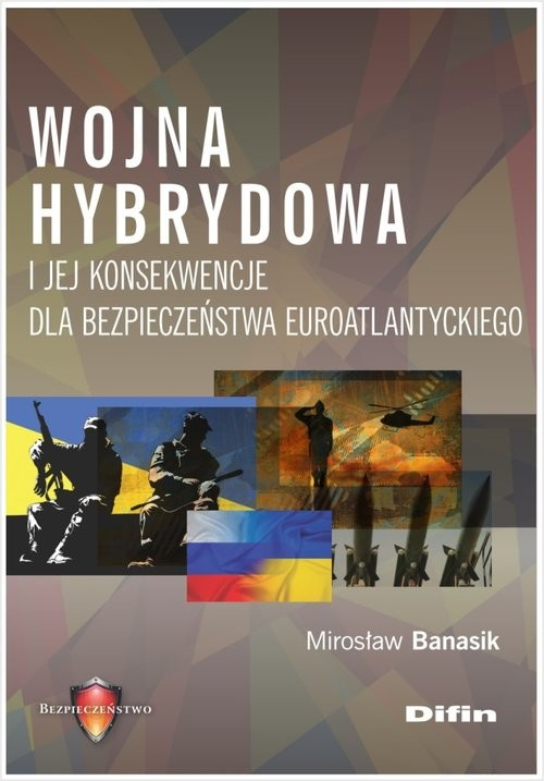 okładka Wojna hybrydowa i jej konsekwencje dla bezpieczeństwa euroatlantyckiego, Książka   Banasik Mirosław