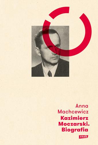 okładka Kazimierz Moczarski. Biografia, Książka | Machcewicz Anna