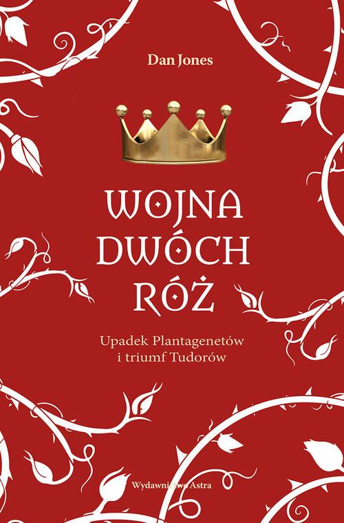 okładka Wojna Dwóch Róż. Upadek Plantagenetów i triumf Tudorówksiążka      Jones Dan