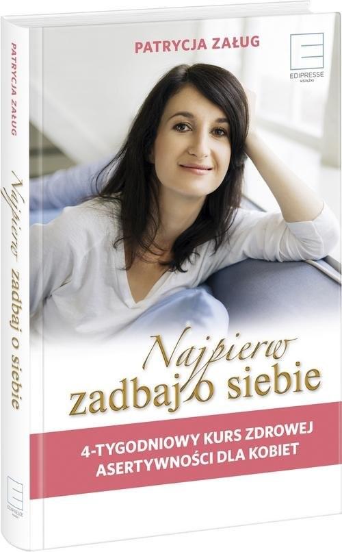 okładka Najpierw zadbaj o siebie 4-tygodniowy kurs zdrowej asertywności dla kobiet, Książka   Załug Patrycja