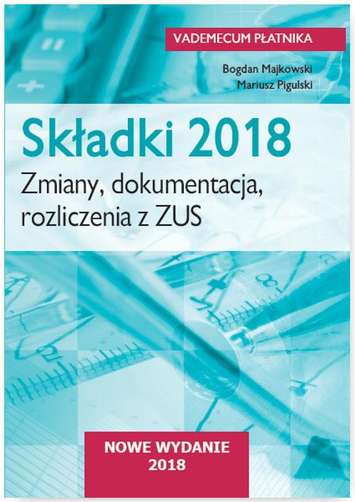 okładka Składki 2018. Zmiany, dokumentacja, rozliczenia  z ZUS, Książka | Majkowski Bogdan, Pigulski Mariusz