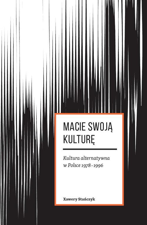 okładka Macie swoją kulturę Kultura alternatywna w Polsce 1978-1996książka      Xawery Stańczyk