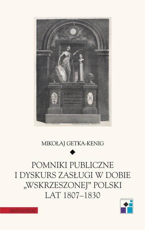 """okładka Pomniki publiczne i dyskurs zasługi w dobie """"wskrzeszonej"""" Polski lat 1807-1830książka      Getka-Kenig Mikołaj"""