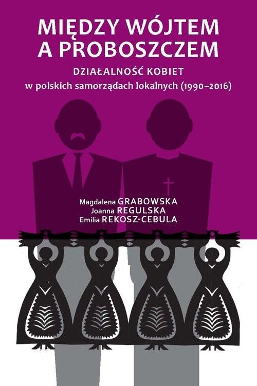 okładka Między wójtem a proboszczem Działalność kobiet w polskich samorządach lokalnych (1990-2016), Książka   Magdalena Grabowska, Joanna Regulska, Rekosz-
