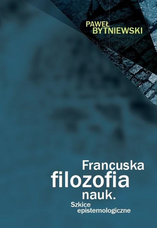 okładka Francuska filozofia nauk Szkice epistemologiczne, Książka   Bytniewski Paweł