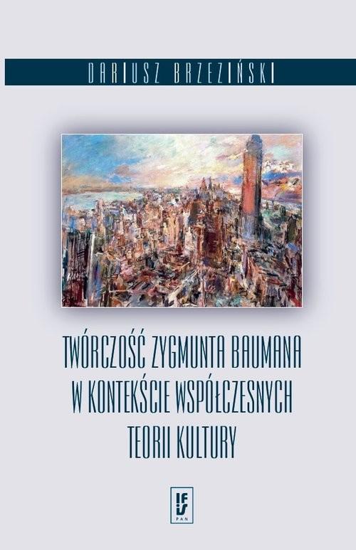 okładka Twórczość Zygmunta Baumana w kontekście współczesnych teorii kultury, Książka   Brzeziński Dariusz