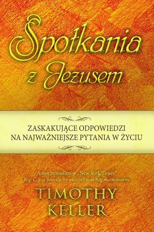 okładka Spotkania z Jezusem Zaskakujące odpowiedzi na najważniejsze pytania w życiu, Książka   Keller Timothy