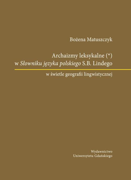 okładka Archaizmy leksykalne w Słowniku języka polskiego S.B. Lindego w świetle geografii lingwistycznej, Książka | Matuszczyk Bożena