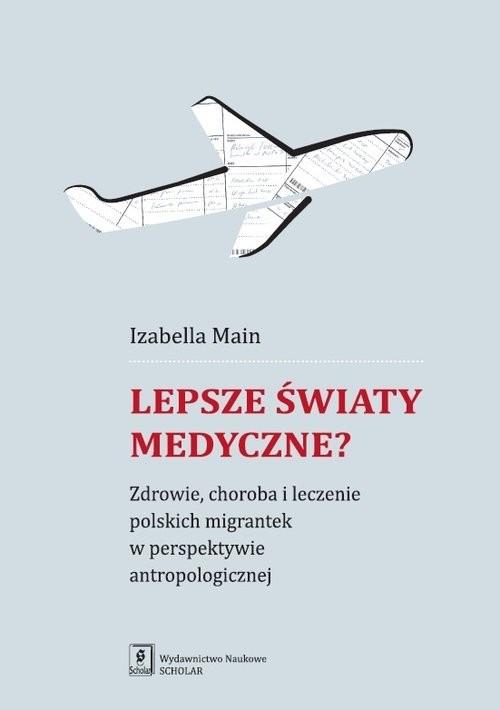okładka Lepsze światy medyczne? Zdrowie, choroba i leczenie polskich migrantek w perspektywie antropologicznej, Książka | Main Izabella