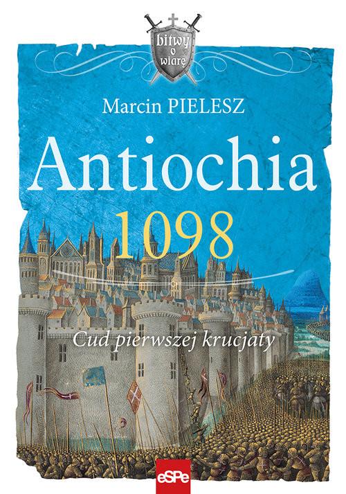okładka Antiochia 1098 Cud pierwszej krucjaty, Książka | Pielesz Marcin