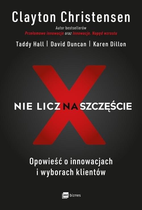 okładka Nie licz na szczęście! Opowieść o innowacjach i wyborach klientów, Książka | Clayton Christensen, Taddy Hall, David Duncan