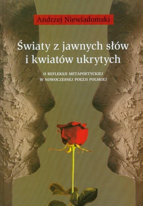 okładka Światy z jawnych słów i kwiatów ukrytych O refleksji metapoetyckiej w nowoczesnej poezji polskiej, Książka   Andrzej Niewiadomski