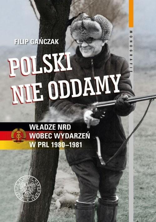 okładka Polski nie oddamy Władze NRD wobec wydarzeń w PRL 1980–1981, Książka   Gańczak Filip