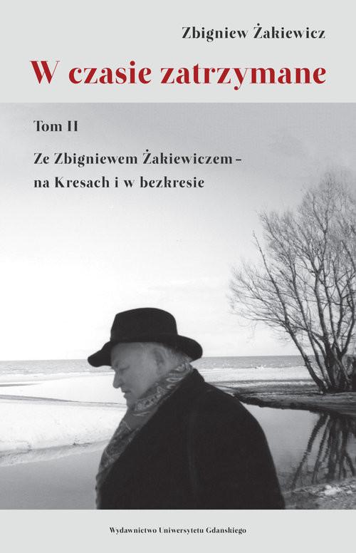 okładka W czasie zatrzymane Tom II. Ze Zbigniewem Żakiewiczem – na Kresach i w bezkresie, Książka |