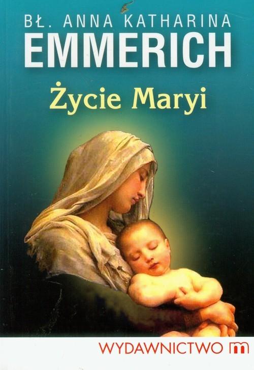 okładka Życie Maryi Według objawień augustianki z Dulmen spisane przez Clemensa Brentano, Książka | Anna Katharina Emmerich