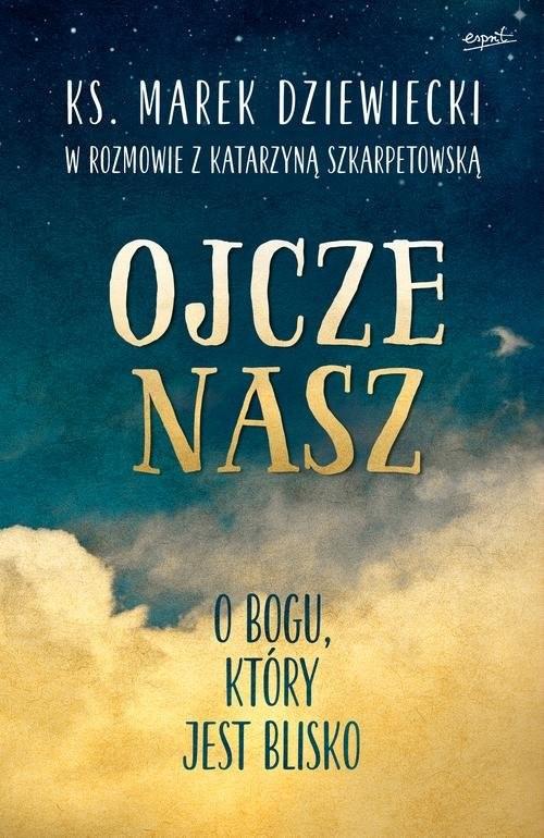 okładka Ojcze nasz O Bogu, który jest blisko, Książka   Marek Dziewiecki, Katarzyna Szkarpetowska