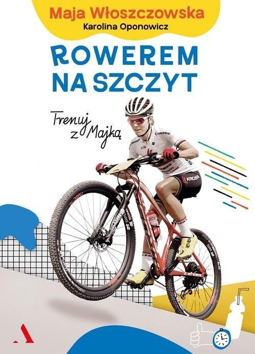 okładka Rowerem na szczyt Trenuj z Majką, Książka | Maja Włoszczowska, Karolina Oponowicz