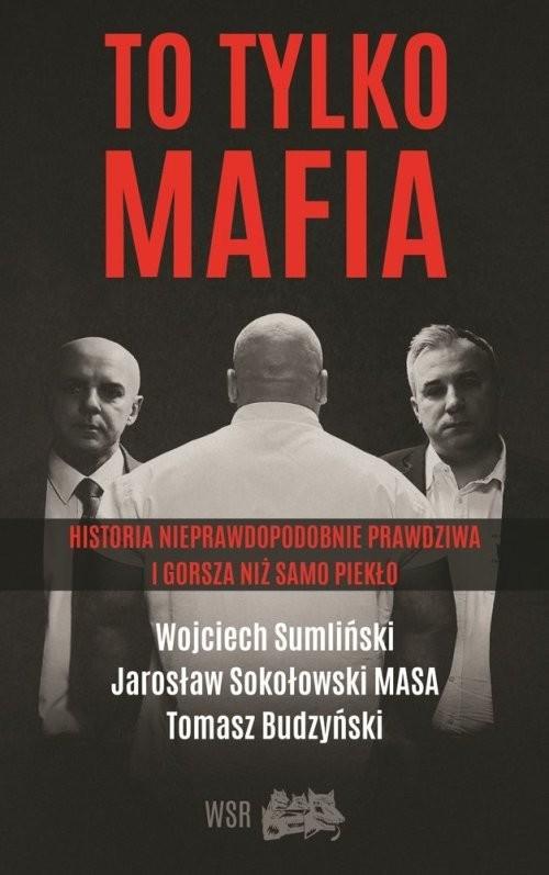okładka To tylko MAFIA Historia nieprawdopodobnie prawdziwa i gorsza niż samo piekłoksiążka      Wojciech Sumliński, Jarosław Sokołowski, Bud