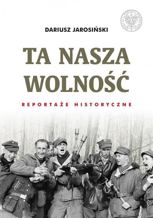 okładka Ta nasza wolność Reportaże historyczne.książka |  | Jarosiński Dariusz