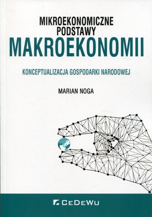 okładka Mikroekonomiczne podstawy makroekonomii Konceptualizacja gospodarki narodowej, Książka   Marian Noga